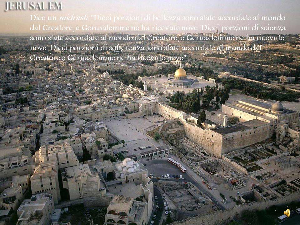 Dice un midrash: Dieci porzioni di bellezza sono state accordate al mondo dal Creatore, e Gerusalemme ne ha ricevute nove.