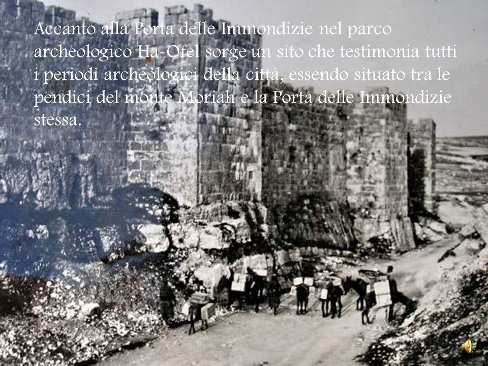 Accanto alla Porta delle Immondizie nel parco archeologico Ha-Ofel sorge un sito che testimonia tutti i periodi archeologici della città, essendo situato tra le pendici del monte Moriah e la Porta delle Immondizie stessa.