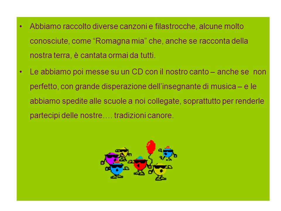 Abbiamo raccolto diverse canzoni e filastrocche, alcune molto conosciute, come Romagna mia che, anche se racconta della nostra terra, è cantata ormai da tutti.
