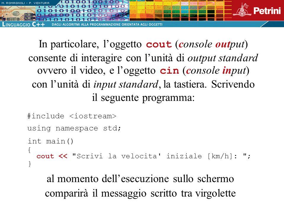 In particolare, l'oggetto cout (console output) consente di interagire con l'unità di output standard ovvero il video, e l'oggetto cin (console input) con l'unità di input standard, la tastiera. Scrivendo il seguente programma: