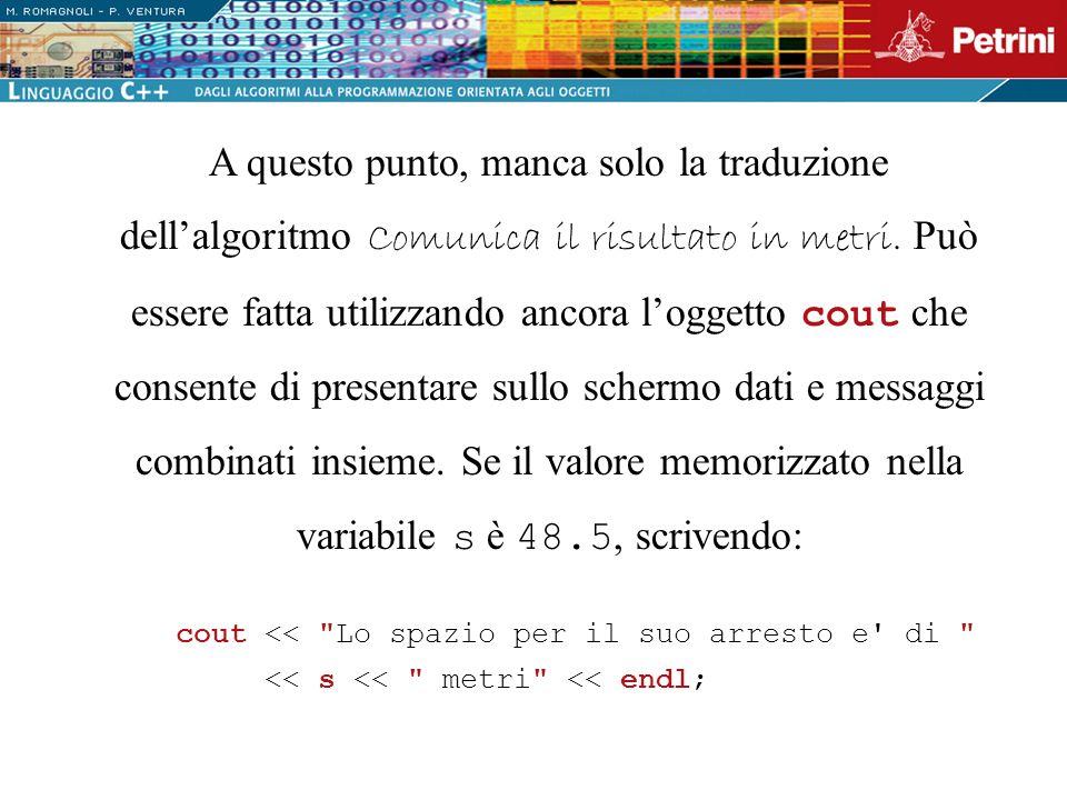 A questo punto, manca solo la traduzione dell'algoritmo Comunica il risultato in metri. Può essere fatta utilizzando ancora l'oggetto cout che consente di presentare sullo schermo dati e messaggi combinati insieme. Se il valore memorizzato nella variabile s è 48.5, scrivendo: