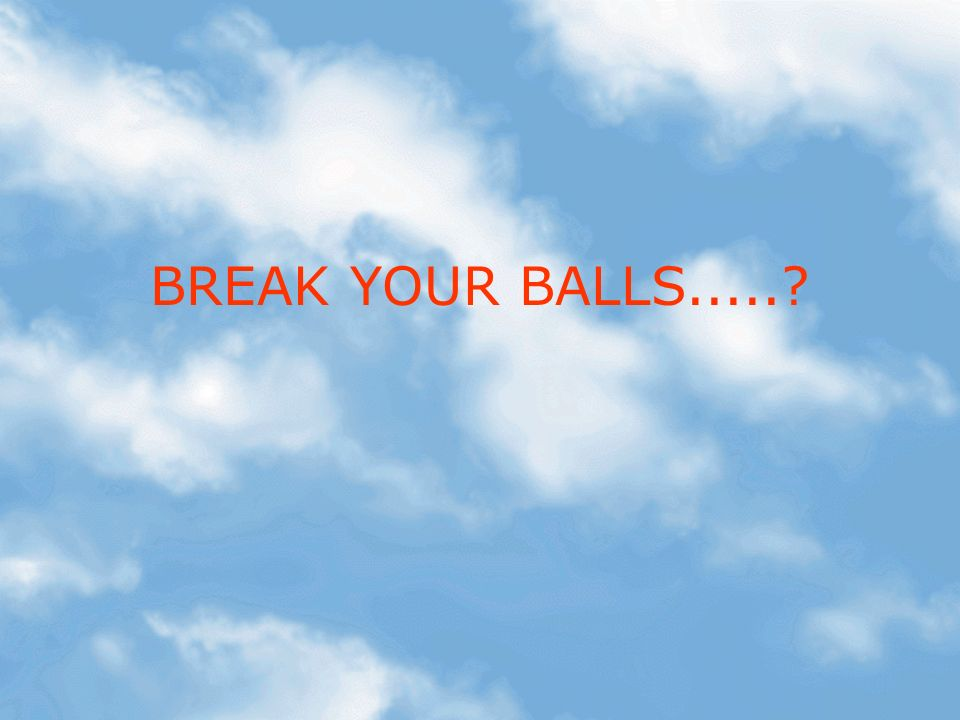 BREAK YOUR BALLS.....