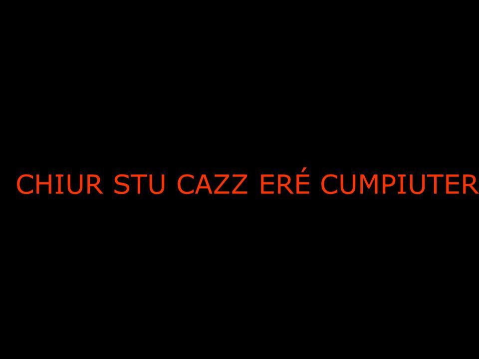 CHIUR STU CAZZ ERÉ CUMPIUTER