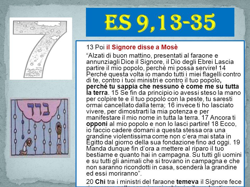 Es 9,13-35 13 Poi il Signore disse a Mosè.