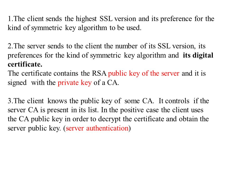 1.The client sends the highest SSL version and its preference for the kind of symmetric key algorithm to be used.