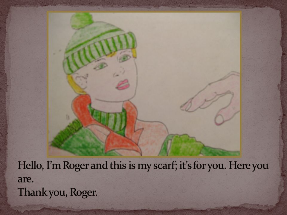 Hello, I'm Roger and this is my scarf; it's for you. Here you are