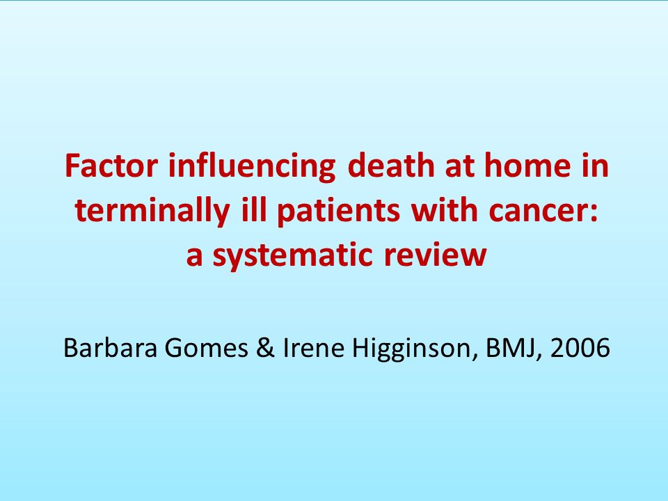 Factor influencing death at home in terminally ill patients with cancer: a systematic review Barbara Gomes & Irene Higginson, BMJ, 2006