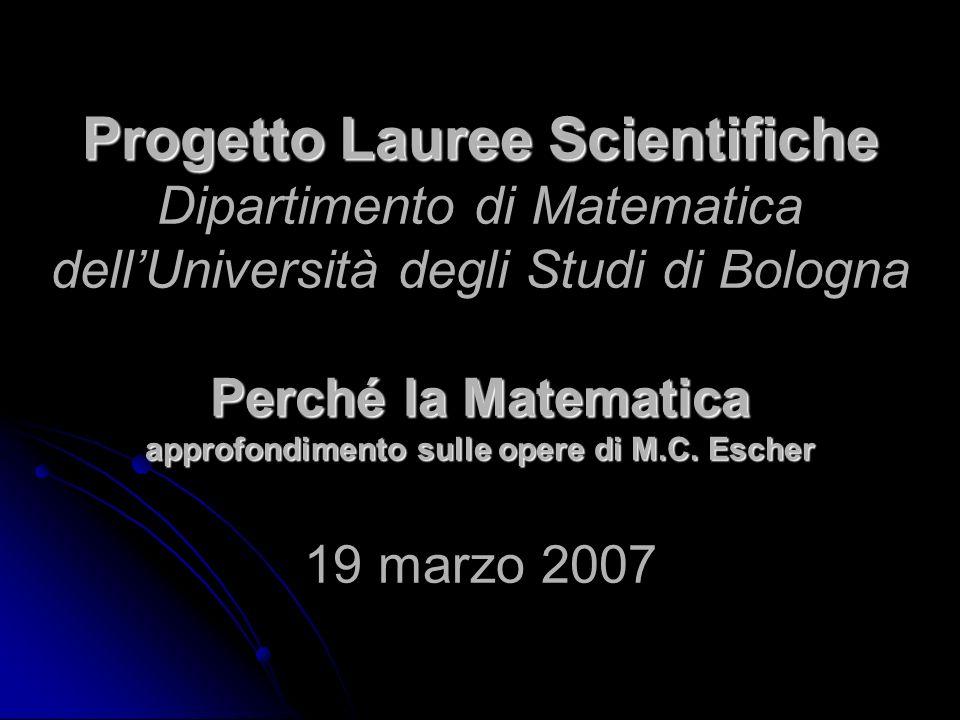 Progetto Lauree Scientifiche Dipartimento di Matematica dell'Università degli Studi di Bologna Perché la Matematica approfondimento sulle opere di M.C.