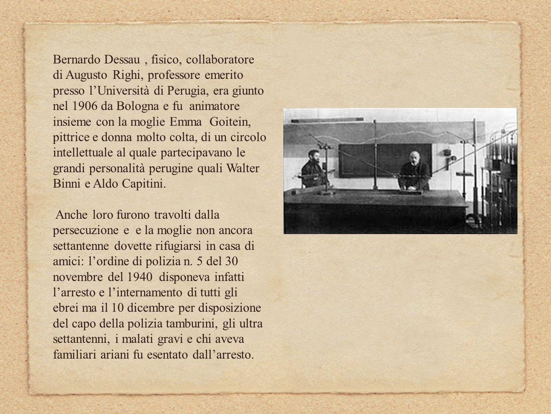 Bernardo Dessau , fisico, collaboratore di Augusto Righi, professore emerito presso l'Università di Perugia, era giunto nel 1906 da Bologna e fu animatore insieme con la moglie Emma Goitein, pittrice e donna molto colta, di un circolo intellettuale al quale partecipavano le grandi personalità perugine quali Walter Binni e Aldo Capitini.