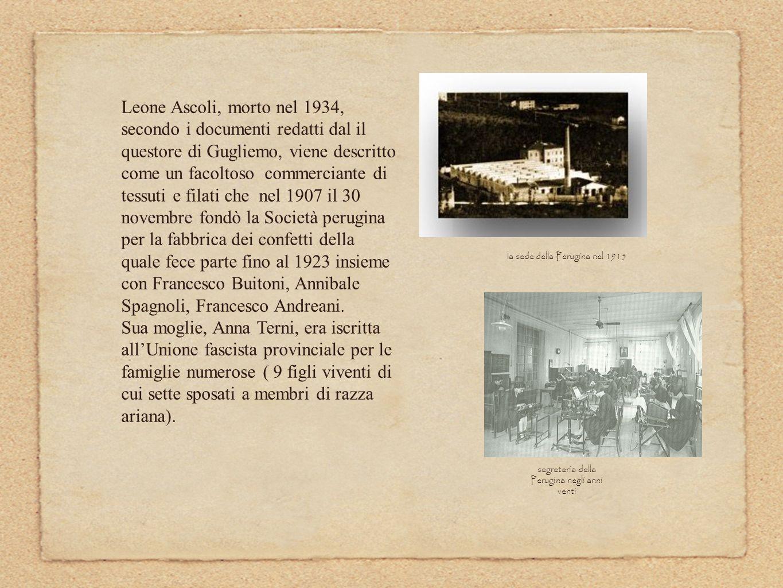 Leone Ascoli, morto nel 1934, secondo i documenti redatti dal il questore di Gugliemo, viene descritto come un facoltoso commerciante di tessuti e filati che nel 1907 il 30 novembre fondò la Società perugina per la fabbrica dei confetti della quale fece parte fino al 1923 insieme con Francesco Buitoni, Annibale Spagnoli, Francesco Andreani.