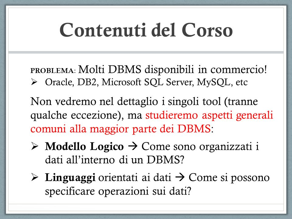 Contenuti del Corso PROBLEMA: Molti DBMS disponibili in commercio! Oracle, DB2, Microsoft SQL Server, MySQL, etc.