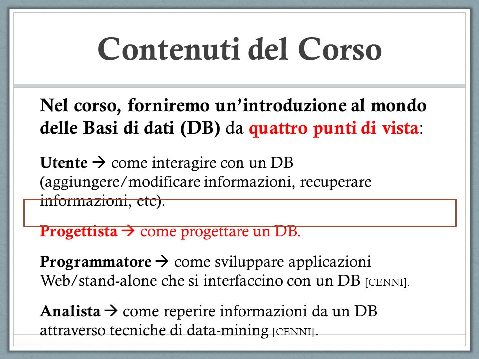 Contenuti del Corso Nel corso, forniremo un'introduzione al mondo delle Basi di dati (DB) da quattro punti di vista: