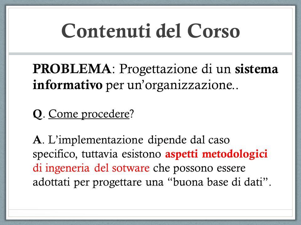 Contenuti del Corso PROBLEMA: Progettazione di un sistema informativo per un'organizzazione.. Q. Come procedere