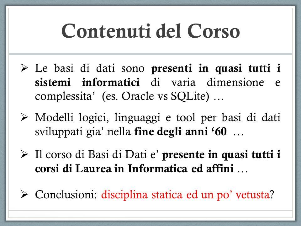 Contenuti del Corso Le basi di dati sono presenti in quasi tutti i sistemi informatici di varia dimensione e complessita' (es. Oracle vs SQLite) …