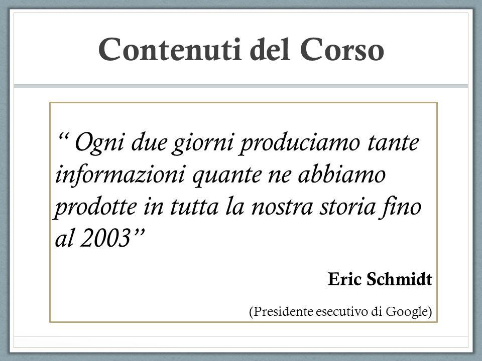 Contenuti del Corso Ogni due giorni produciamo tante informazioni quante ne abbiamo prodotte in tutta la nostra storia fino al 2003