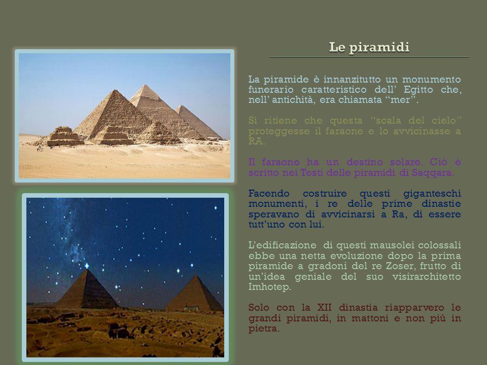 Le piramidi La piramide è innanzitutto un monumento funerario caratteristico dell' Egitto che, nell' antichità, era chiamata mer .