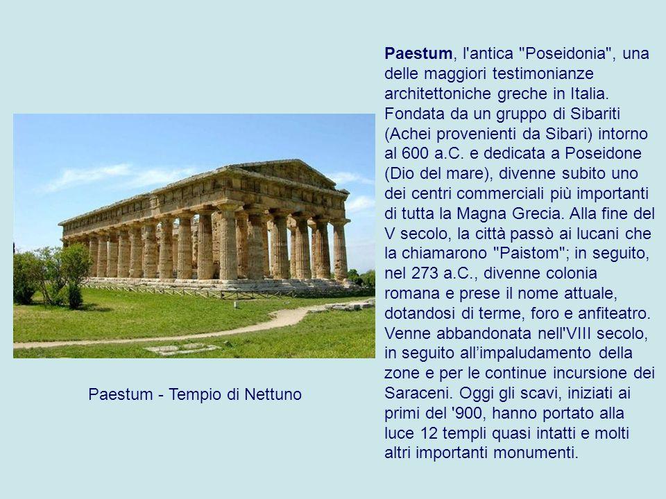 Paestum, l antica Poseidonia , una delle maggiori testimonianze architettoniche greche in Italia. Fondata da un gruppo di Sibariti (Achei provenienti da Sibari) intorno al 600 a.C. e dedicata a Poseidone (Dio del mare), divenne subito uno dei centri commerciali più importanti di tutta la Magna Grecia. Alla fine del V secolo, la città passò ai lucani che la chiamarono Paistom ; in seguito, nel 273 a.C., divenne colonia romana e prese il nome attuale, dotandosi di terme, foro e anfiteatro. Venne abbandonata nell VIII secolo, in seguito all'impaludamento della zone e per le continue incursione dei Saraceni. Oggi gli scavi, iniziati ai primi del 900, hanno portato alla luce 12 templi quasi intatti e molti altri importanti monumenti.