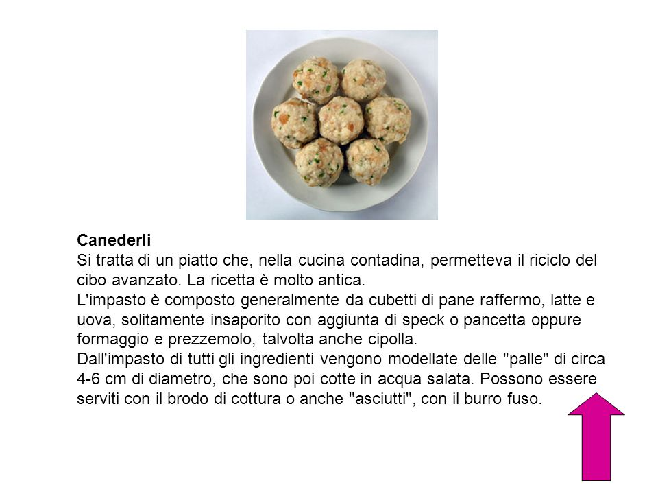 CanederliSi tratta di un piatto che, nella cucina contadina, permetteva il riciclo del cibo avanzato. La ricetta è molto antica.