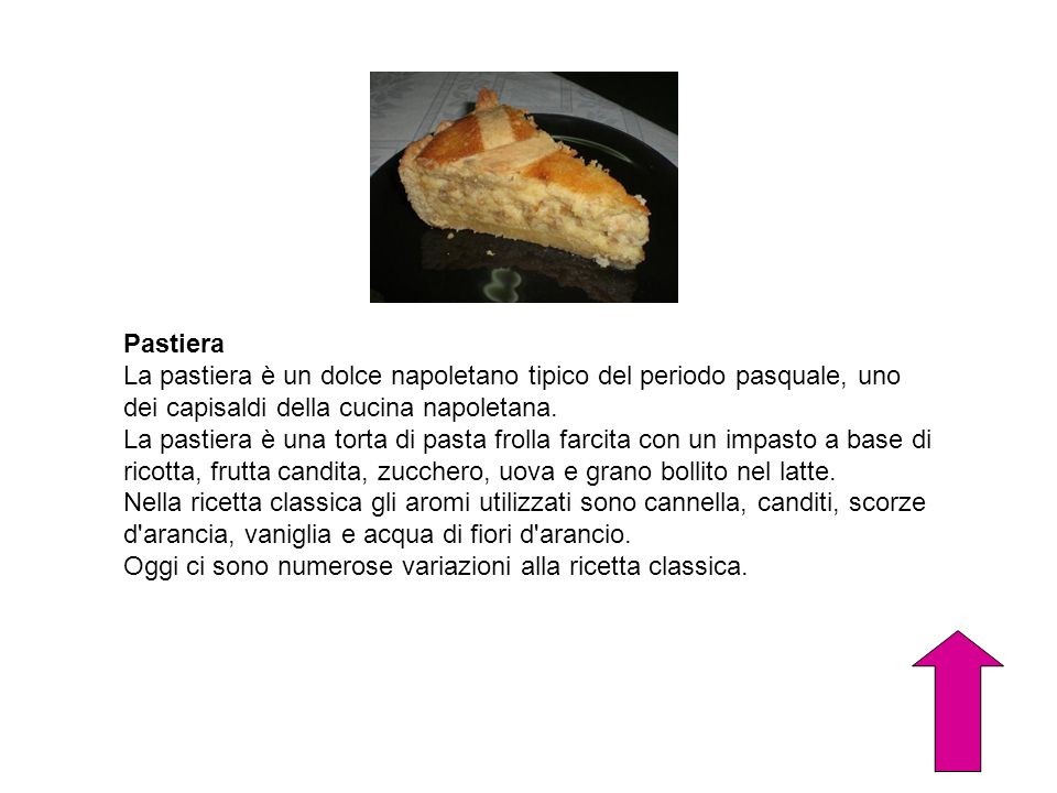 Pastiera La pastiera è un dolce napoletano tipico del periodo pasquale, uno dei capisaldi della cucina napoletana.