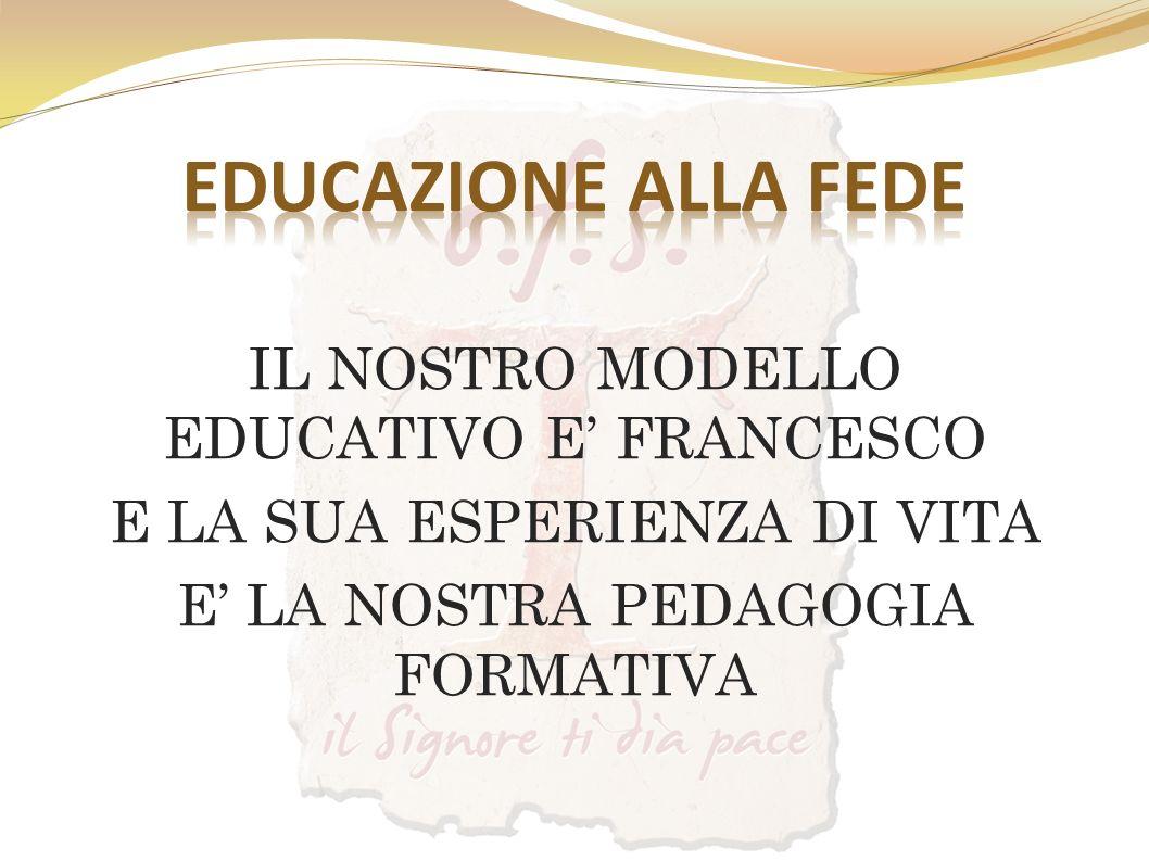 EDUCAZIONE ALLA FEDE IL NOSTRO MODELLO EDUCATIVO E' FRANCESCO E LA SUA ESPERIENZA DI VITA E' LA NOSTRA PEDAGOGIA FORMATIVA