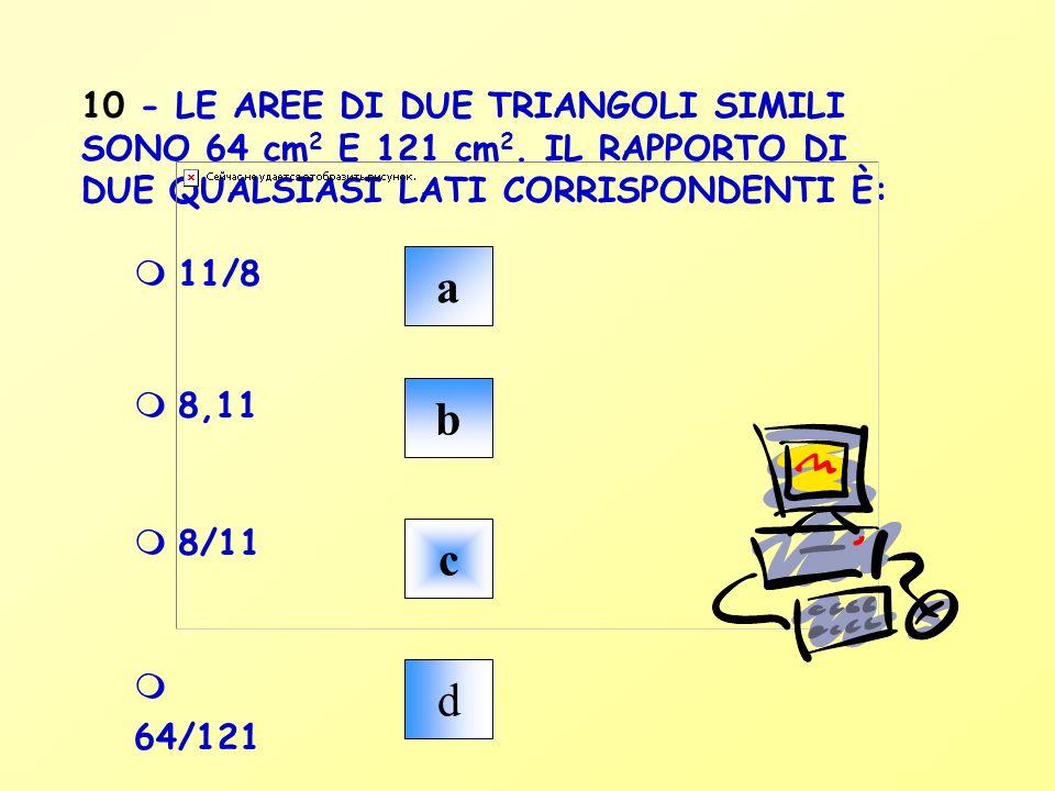 10 - LE AREE DI DUE TRIANGOLI SIMILI SONO 64 cm2 E 121 cm2