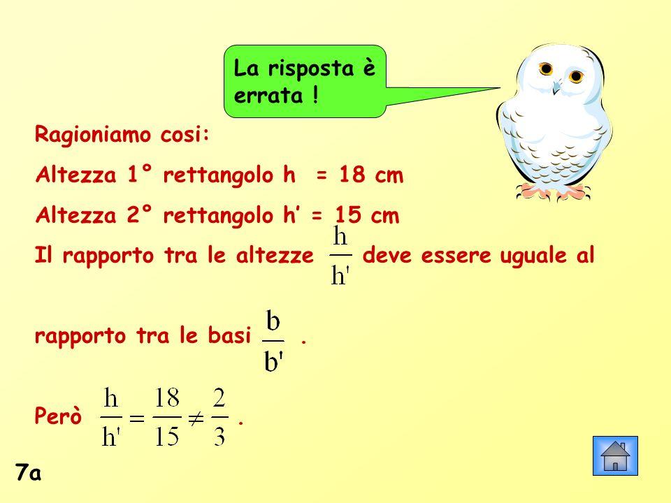 La risposta è errata ! Ragioniamo cosi: Altezza 1° rettangolo h = 18 cm. Altezza 2° rettangolo h' = 15 cm.
