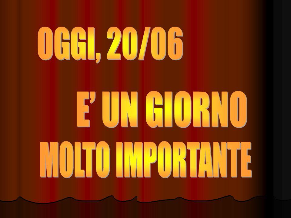 OGGI, 20/06 E' UN GIORNO MOLTO IMPORTANTE