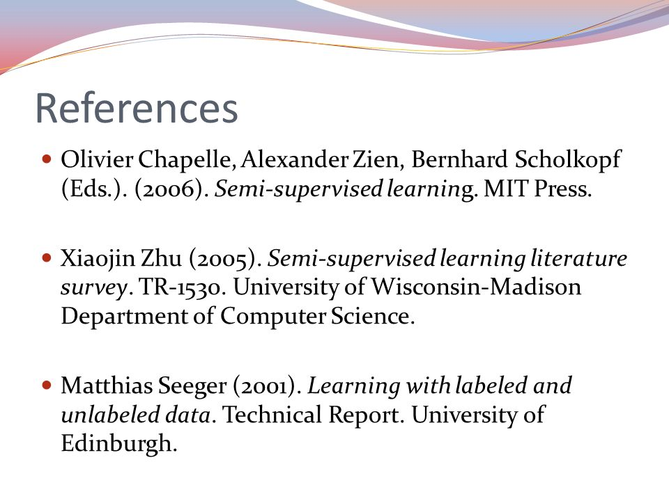 References Olivier Chapelle, Alexander Zien, Bernhard Scholkopf (Eds.). (2006). Semi-supervised learning. MIT Press.