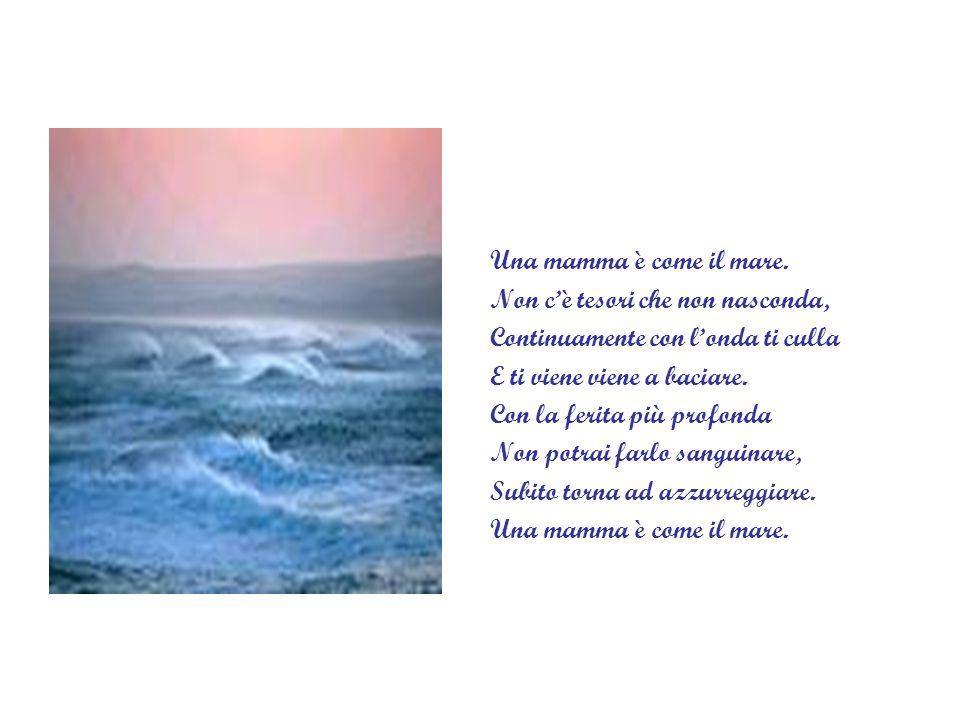 Una mamma è come il mare. Non c'è tesori che non nasconda, Continuamente con l'onda ti culla. E ti viene viene a baciare.