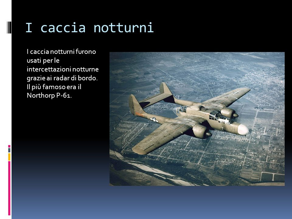 I caccia notturni I caccia notturni furono usati per le intercettazioni notturne grazie ai radar di bordo.