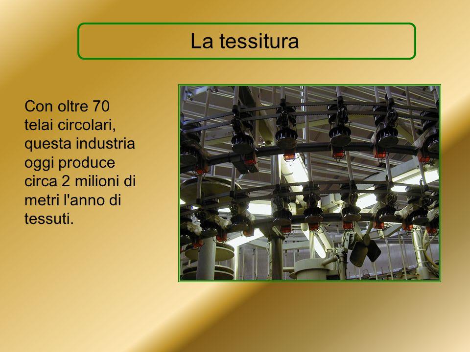 La tessituraCon oltre 70 telai circolari, questa industria oggi produce circa 2 milioni di metri l anno di tessuti.
