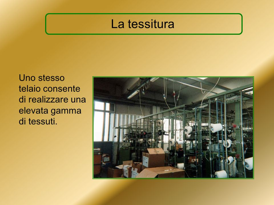 La tessitura Uno stesso telaio consente di realizzare una elevata gamma di tessuti.
