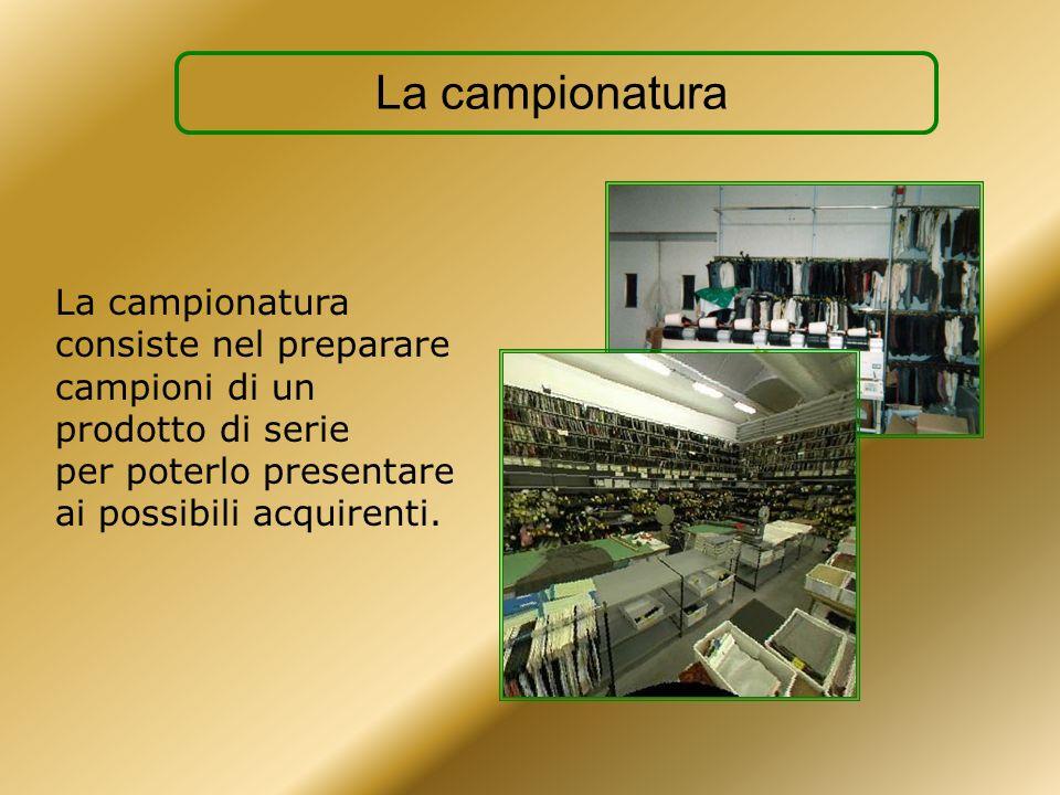 La campionatura La campionatura consiste nel preparare campioni di un prodotto di serie per poterlo presentare ai possibili acquirenti.
