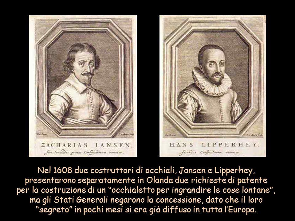 Nel 1608 due costruttori di occhiali, Jansen e Lipperhey, presentarono separatamente in Olanda due richieste di patente per la costruzione di un occhialetto per ingrandire le cose lontane , ma gli Stati Generali negarono la concessione, dato che il loro segreto in pochi mesi si era già diffuso in tutta l'Europa.