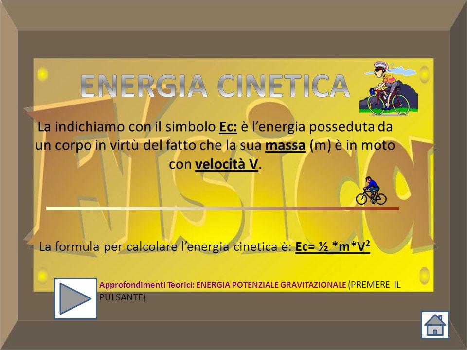 ENERGIA CINETICA La indichiamo con il simbolo Ec: è l'energia posseduta da un corpo in virtù del fatto che la sua massa (m) è in moto con velocità V.
