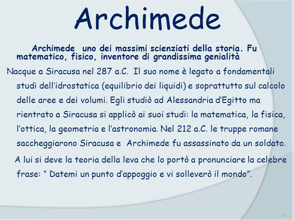 Archimede Archimede uno dei massimi scienziati della storia. Fu matematico, fisico, inventore di grandissima genialità.