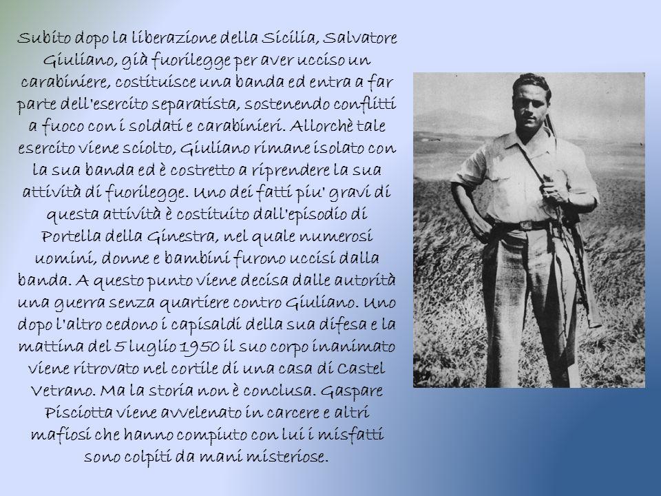 Subito dopo la liberazione della Sicilia, Salvatore Giuliano, già fuorilegge per aver ucciso un carabiniere, costituisce una banda ed entra a far parte dell esercito separatista, sostenendo conflitti a fuoco con i soldati e carabinieri.