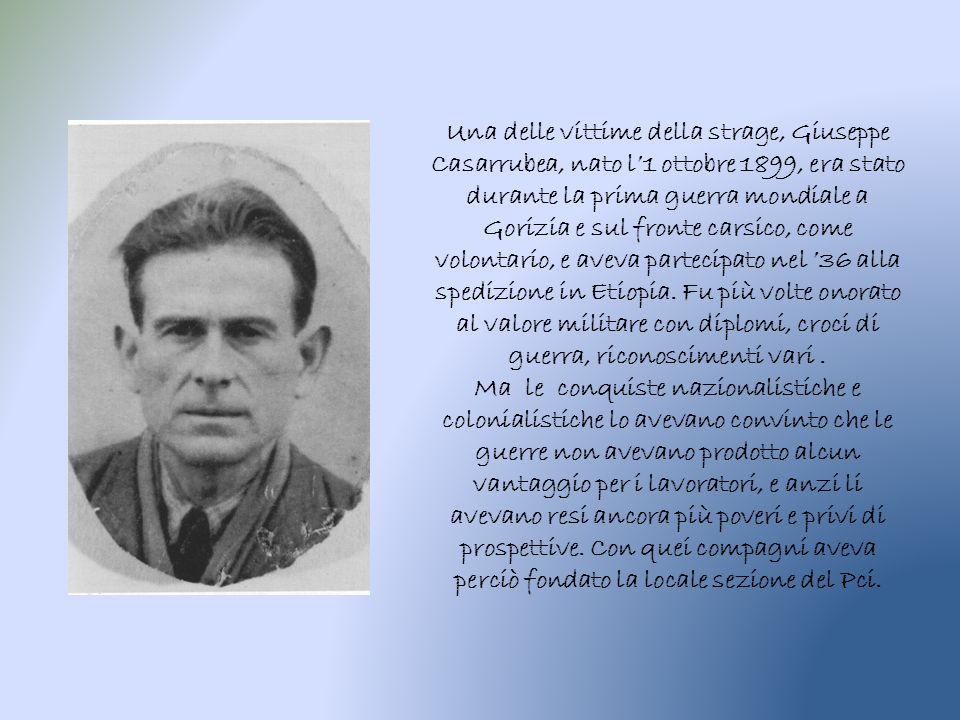Una delle vittime della strage, Giuseppe Casarrubea, nato l'1 ottobre 1899, era stato durante la prima guerra mondiale a Gorizia e sul fronte carsico, come volontario, e aveva partecipato nel '36 alla spedizione in Etiopia.