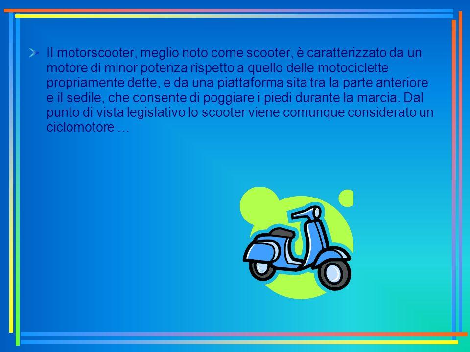 Il motorscooter, meglio noto come scooter, è caratterizzato da un motore di minor potenza rispetto a quello delle motociclette propriamente dette, e da una piattaforma sita tra la parte anteriore e il sedile, che consente di poggiare i piedi durante la marcia.