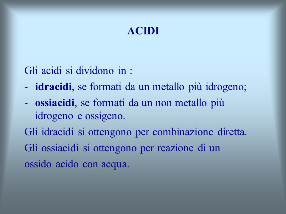 ACIDI Gli acidi si dividono in : idracidi, se formati da un metallo più idrogeno; ossiacidi, se formati da un non metallo più idrogeno e ossigeno.
