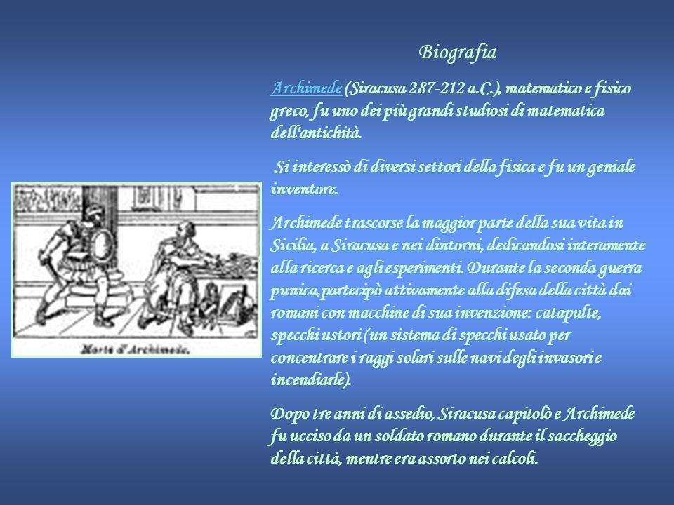 Biografia Archimede (Siracusa 287-212 a.C.), matematico e fisico greco, fu uno dei più grandi studiosi di matematica dell antichità.
