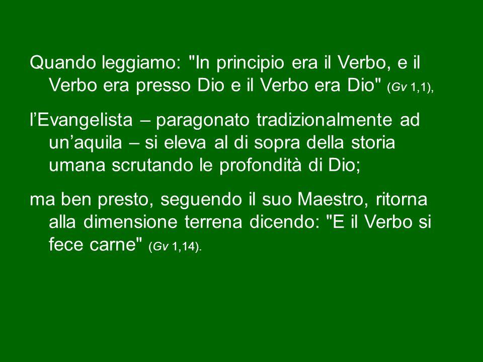 Quando leggiamo: In principio era il Verbo, e il Verbo era presso Dio e il Verbo era Dio (Gv 1,1), l'Evangelista – paragonato tradizionalmente ad un'aquila – si eleva al di sopra della storia umana scrutando le profondità di Dio; ma ben presto, seguendo il suo Maestro, ritorna alla dimensione terrena dicendo: E il Verbo si fece carne (Gv 1,14).
