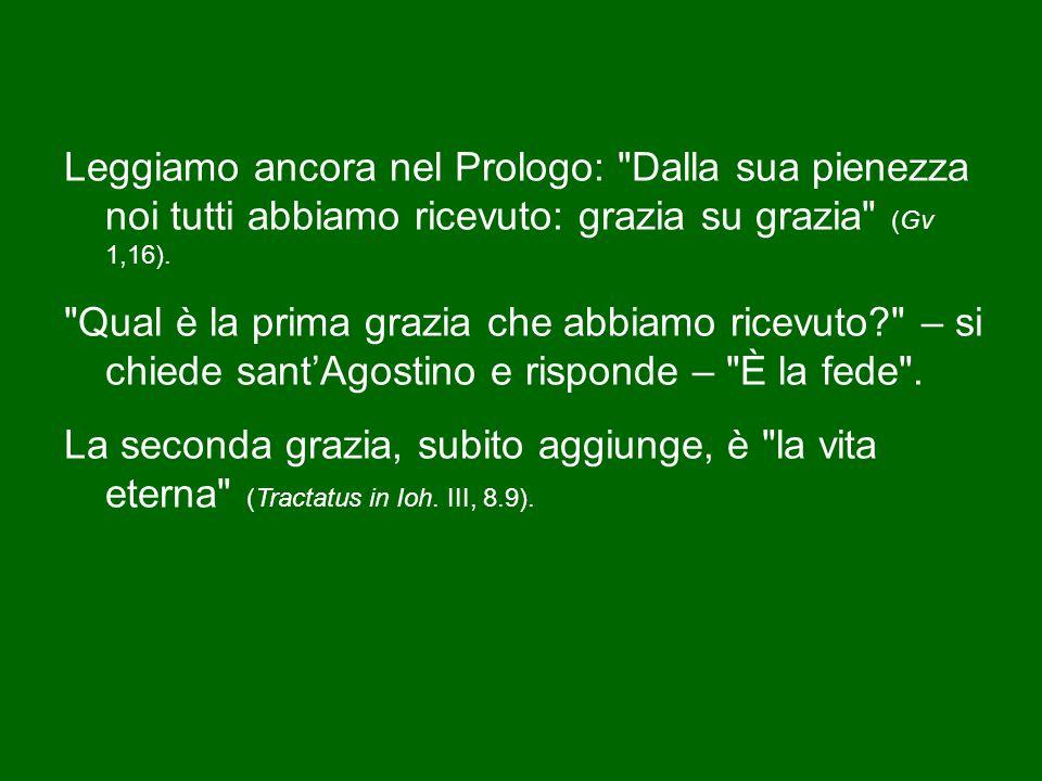 Leggiamo ancora nel Prologo: Dalla sua pienezza noi tutti abbiamo ricevuto: grazia su grazia (Gv 1,16).