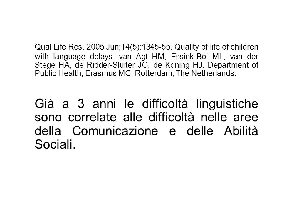 Qual Life Res. 2005 Jun;14(5):1345-55. Quality of life of children with language delays. van Agt HM, Essink-Bot ML, van der Stege HA, de Ridder-Sluiter JG, de Koning HJ. Department of Public Health, Erasmus MC, Rotterdam, The Netherlands.
