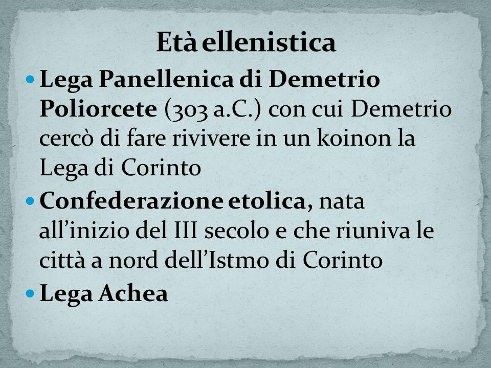 Età ellenistica Lega Panellenica di Demetrio Poliorcete (303 a.C.) con cui Demetrio cercò di fare rivivere in un koinon la Lega di Corinto.