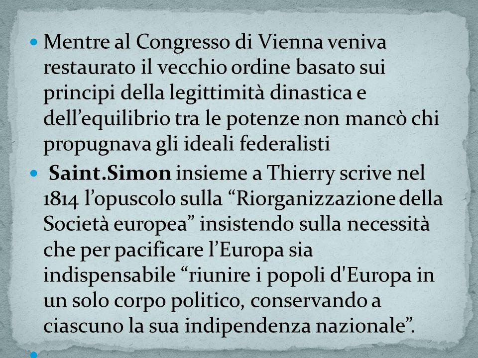 Mentre al Congresso di Vienna veniva restaurato il vecchio ordine basato sui principi della legittimità dinastica e dell'equilibrio tra le potenze non mancò chi propugnava gli ideali federalisti