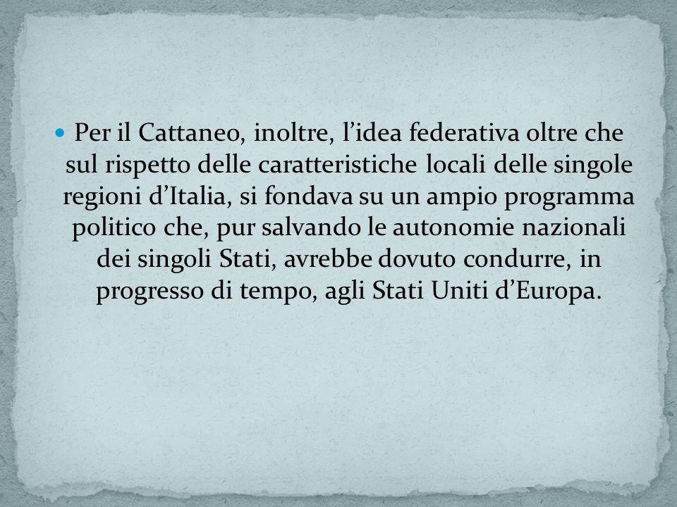 Per il Cattaneo, inoltre, l'idea federativa oltre che sul rispetto delle caratteristiche locali delle singole regioni d'Italia, si fondava su un ampio programma politico che, pur salvando le autonomie nazionali dei singoli Stati, avrebbe dovuto condurre, in progresso di tempo, agli Stati Uniti d'Europa.