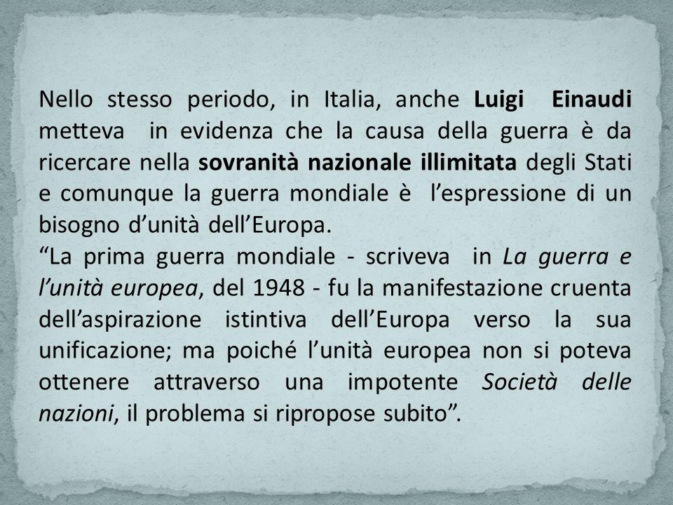 Nello stesso periodo, in Italia, anche Luigi Einaudi metteva in evidenza che la causa della guerra è da ricercare nella sovranità nazionale illimitata degli Stati e comunque la guerra mondiale è l'espressione di un bisogno d'unità dell'Europa.