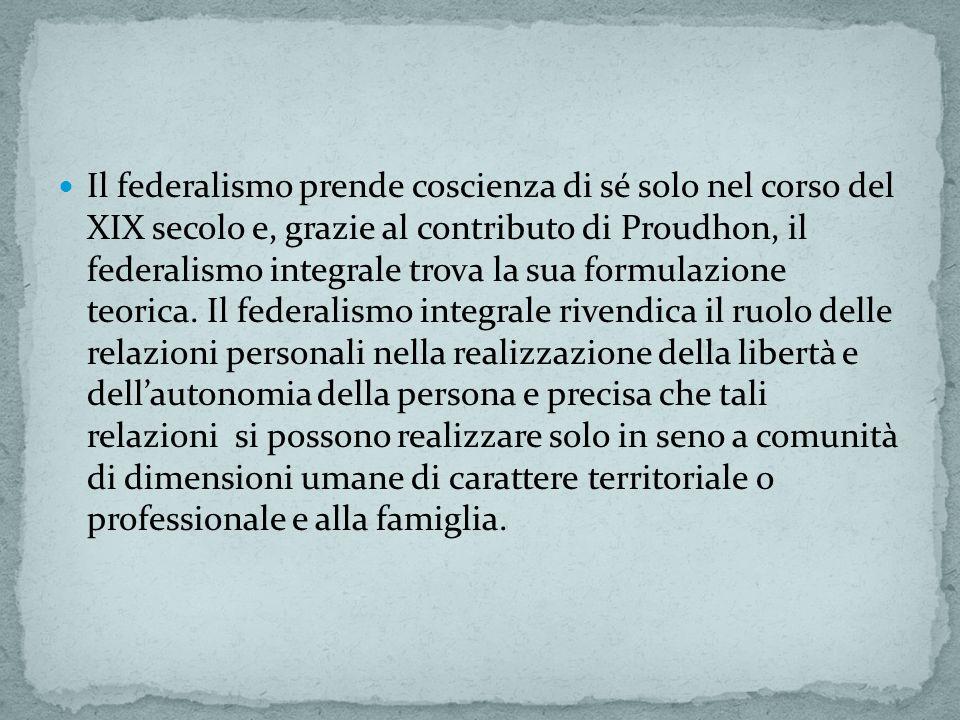 Il federalismo prende coscienza di sé solo nel corso del XIX secolo e, grazie al contributo di Proudhon, il federalismo integrale trova la sua formulazione teorica.
