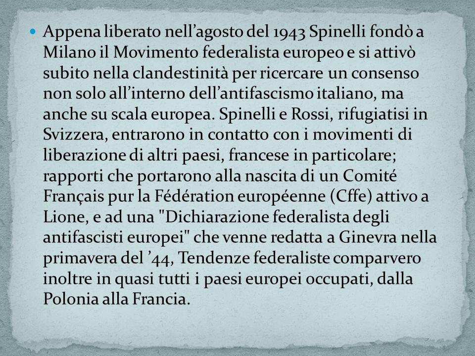 Appena liberato nell'agosto del 1943 Spinelli fondò a Milano il Movimento federalista europeo e si attivò subito nella clandestinità per ricercare un consenso non solo all'interno dell'antifascismo italiano, ma anche su scala europea.
